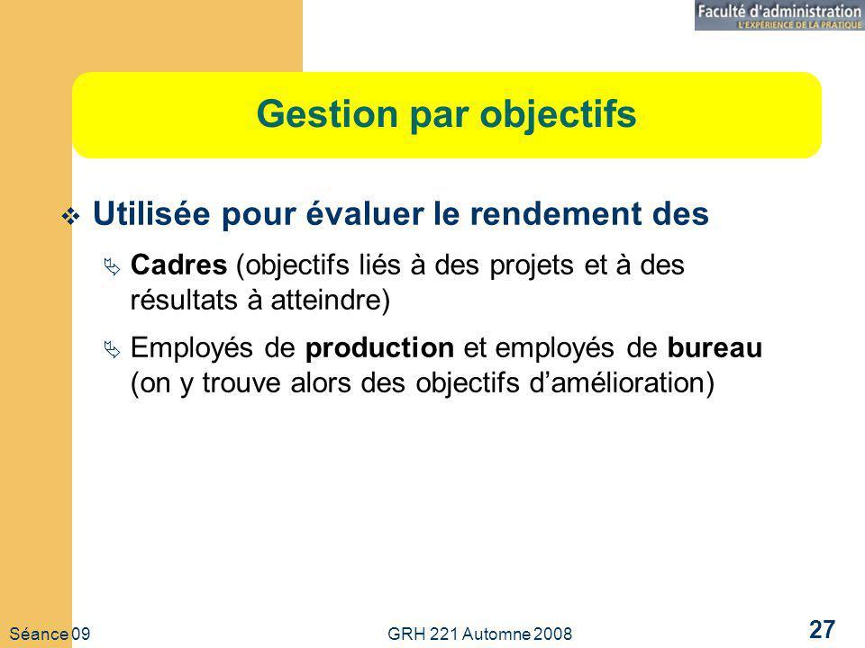 Séance 09 GRH 221 Automne 2008 27 Gestion par objectifs Utilisée pour évaluer le rendement des Cadres (objectifs liés à des projets et à des résultats à atteindre) Employés de production et employés de bureau (on y trouve alors des objectifs damélioration)