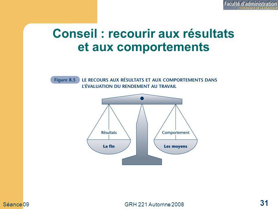 Séance 09 GRH 221 Automne 2008 31 Conseil : recourir aux résultats et aux comportements