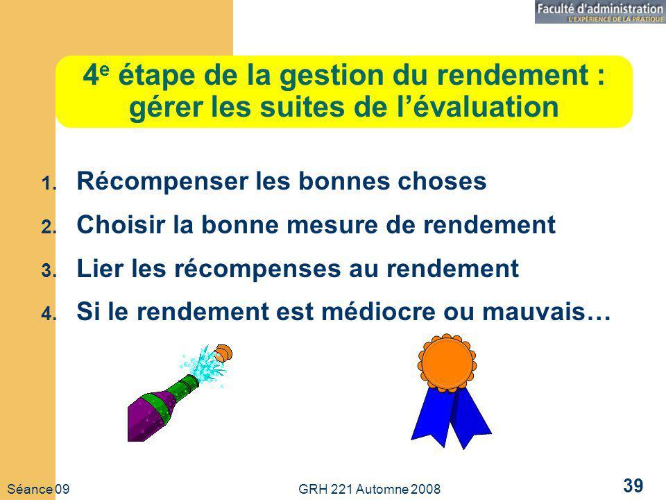 Séance 09 GRH 221 Automne 2008 39 4 e étape de la gestion du rendement : gérer les suites de lévaluation 1.