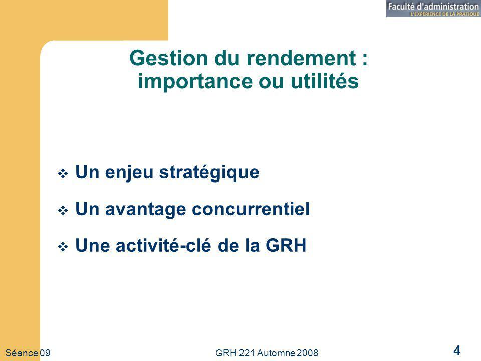 Séance 09 GRH 221 Automne 2008 4 Gestion du rendement : importance ou utilités Un enjeu stratégique Un avantage concurrentiel Une activité-clé de la G