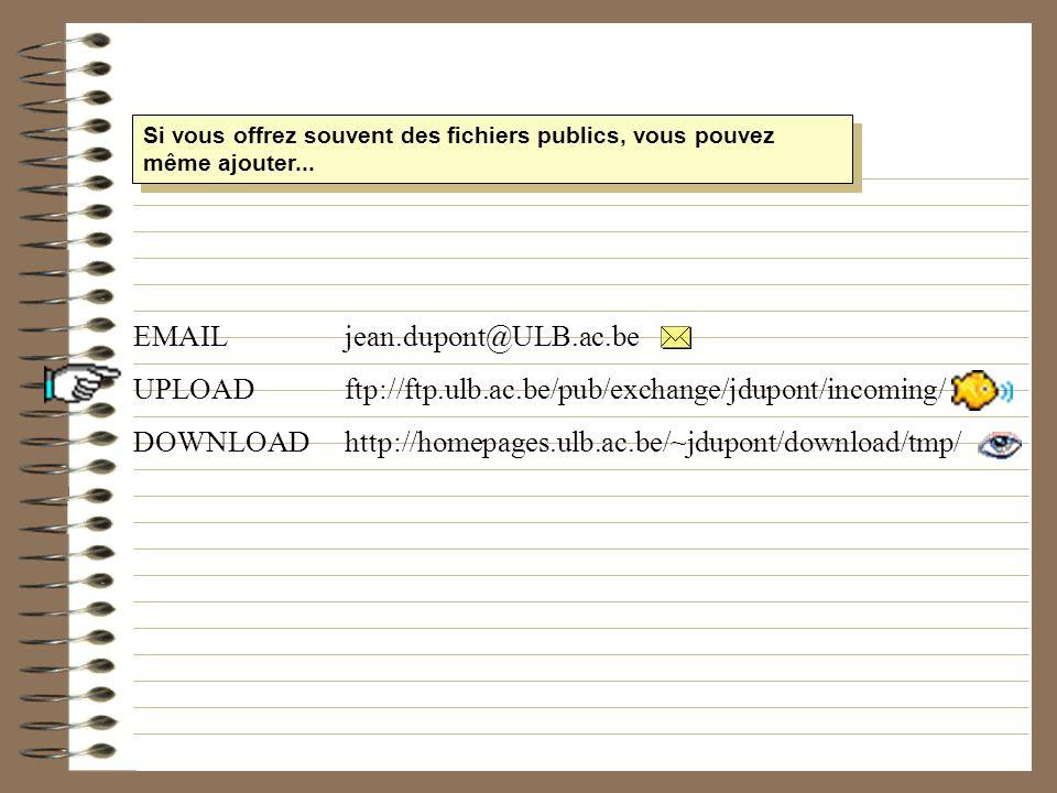 Si vous offrez souvent des fichiers publics, vous pouvez même ajouter... EMAILjean.dupont@ULB.ac.be UPLOAD ftp://ftp.ulb.ac.be/pub/exchange/jdupont/in