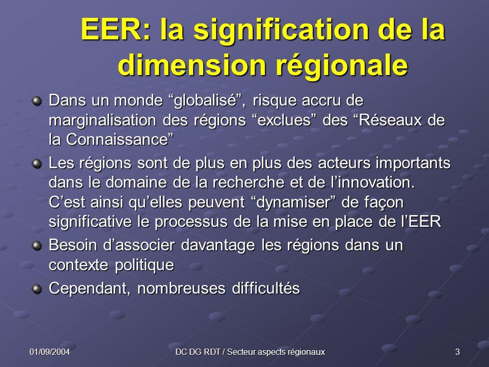 301/09/2004DC DG RDT / Secteur aspects régionaux EER: la signification de la dimension régionale Dans un monde globalisé, risque accru de marginalisation des régions exclues des Réseaux de la Connaissance Les régions sont de plus en plus des acteurs importants dans le domaine de la recherche et de linnovation.