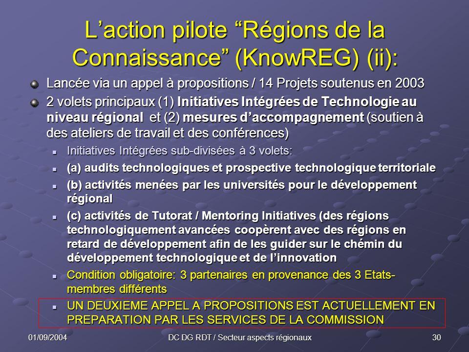 3001/09/2004DC DG RDT / Secteur aspects régionaux Lancée via un appel à propositions / 14 Projets soutenus en 2003 2 volets principaux (1) Initiatives Intégrées de Technologie au niveau régional et (2) mesures daccompagnement (soutien à des ateliers de travail et des conférences) Initiatives Intégrées sub-divisées à 3 volets: Initiatives Intégrées sub-divisées à 3 volets: (a) audits technologiques et prospective technologique territoriale (a) audits technologiques et prospective technologique territoriale (b) activités menées par les universités pour le développement régional (b) activités menées par les universités pour le développement régional (c) activités de Tutorat / Mentoring Initiatives (des régions technologiquement avancées coopèrent avec des régions en retard de développement afin de les guider sur le chémin du développement technologique et de linnovation (c) activités de Tutorat / Mentoring Initiatives (des régions technologiquement avancées coopèrent avec des régions en retard de développement afin de les guider sur le chémin du développement technologique et de linnovation Condition obligatoire: 3 partenaires en provenance des 3 Etats- membres différents Condition obligatoire: 3 partenaires en provenance des 3 Etats- membres différents UN DEUXIEME APPEL A PROPOSITIONS EST ACTUELLEMENT EN PREPARATION PAR LES SERVICES DE LA COMMISSION UN DEUXIEME APPEL A PROPOSITIONS EST ACTUELLEMENT EN PREPARATION PAR LES SERVICES DE LA COMMISSION Laction pilote Régions de la Connaissance (KnowREG) (ii):