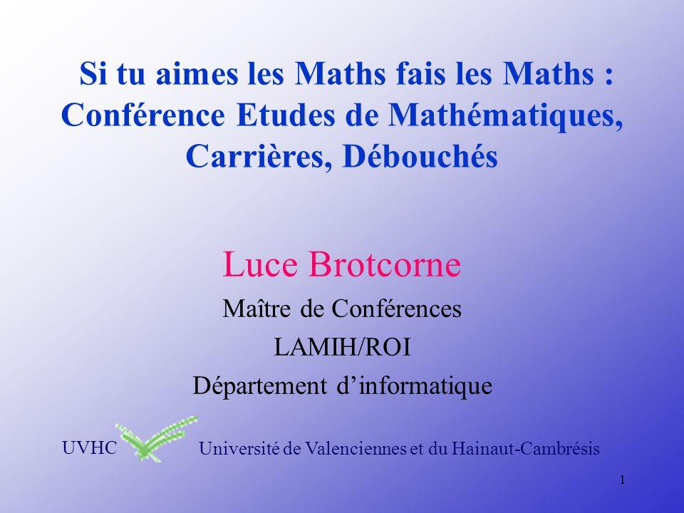 1 Si tu aimes les Maths fais les Maths : Conférence Etudes de Mathématiques, Carrières, Débouchés Luce Brotcorne Maître de Conférences LAMIH/ROI Département dinformatique UVHCUniversité de Valenciennes et du Hainaut-Cambrésis