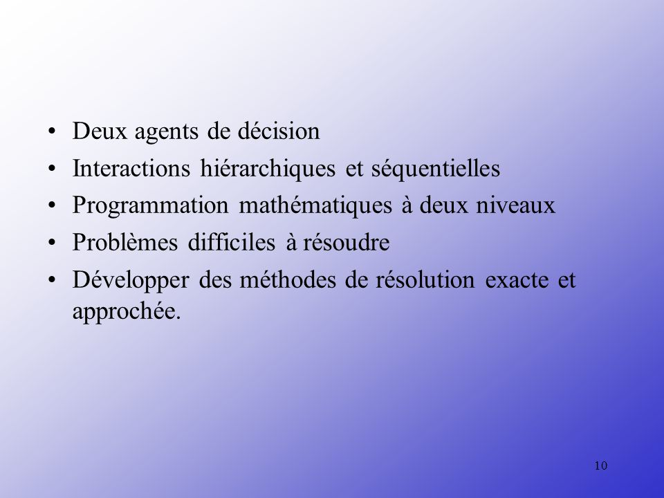 10 Deux agents de décision Interactions hiérarchiques et séquentielles Programmation mathématiques à deux niveaux Problèmes difficiles à résoudre Développer des méthodes de résolution exacte et approchée.