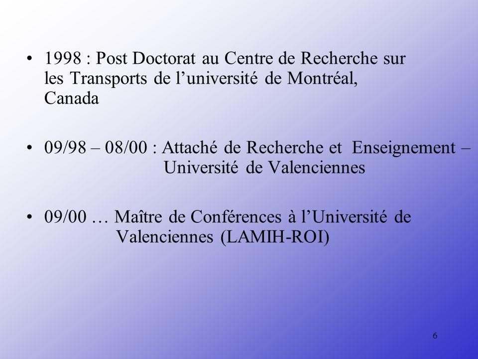 6 1998 : Post Doctorat au Centre de Recherche sur les Transports de luniversité de Montréal, Canada 09/98 – 08/00 : Attaché de Recherche et Enseignement – Université de Valenciennes 09/00 … Maître de Conférences à lUniversité de Valenciennes (LAMIH-ROI)