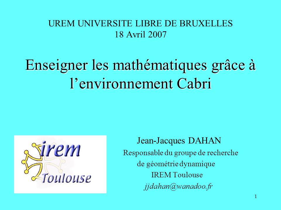 1 Enseigner les mathématiques grâce à lenvironnement Cabri UREM UNIVERSITE LIBRE DE BRUXELLES 18 Avril 2007 Enseigner les mathématiques grâce à lenvir