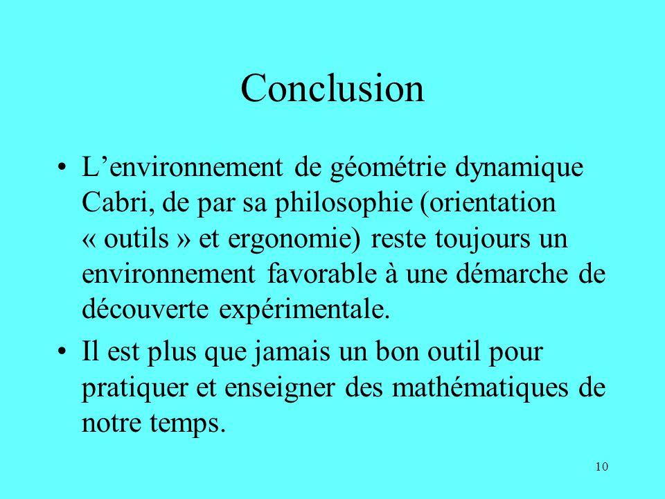 10 Conclusion Lenvironnement de géométrie dynamique Cabri, de par sa philosophie (orientation « outils » et ergonomie) reste toujours un environnement favorable à une démarche de découverte expérimentale.