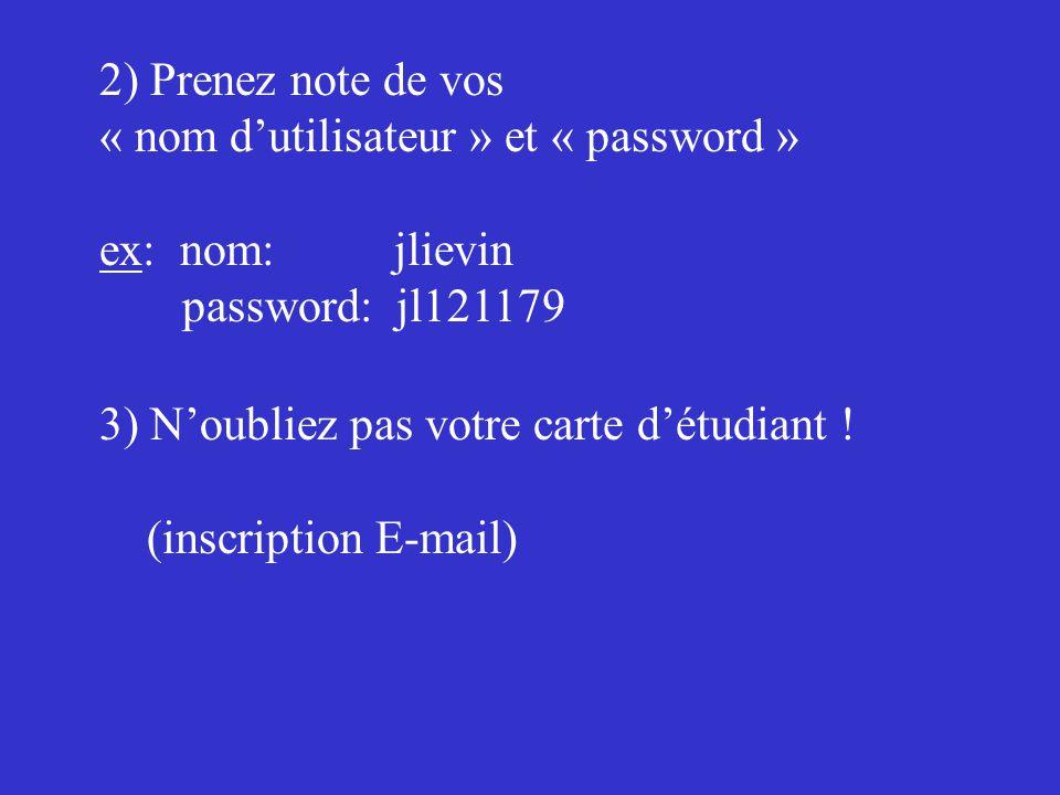 2) Prenez note de vos « nom dutilisateur » et « password » ex: nom: jlievin password: jl121179 3) Noubliez pas votre carte détudiant ! (inscription E-