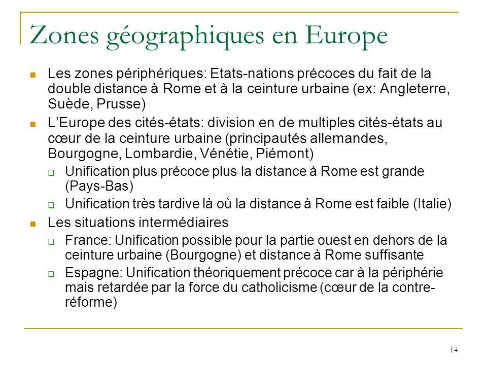 14 Zones géographiques en Europe Les zones périphériques: Etats-nations précoces du fait de la double distance à Rome et à la ceinture urbaine (ex: An