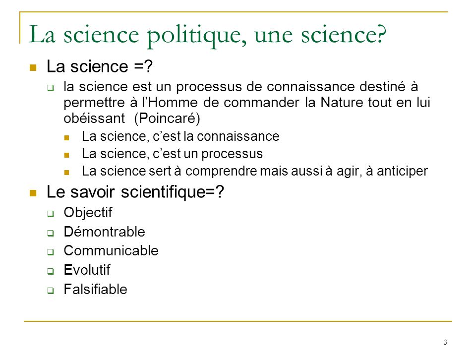 3 La science politique, une science? La science =? la science est un processus de connaissance destiné à permettre à lHomme de commander la Nature tou