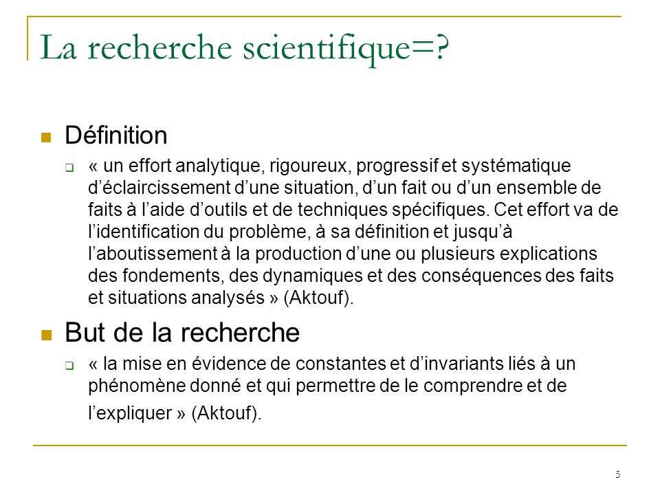 5 La recherche scientifique=? Définition « un effort analytique, rigoureux, progressif et systématique déclaircissement dune situation, dun fait ou du