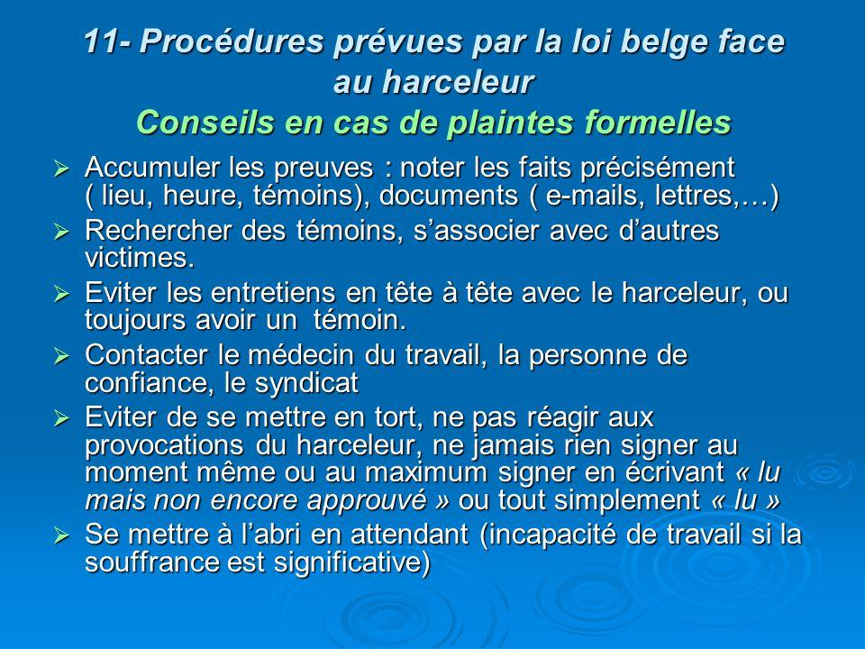11- Procédures prévues par la loi belge face au harceleur 2- Ministère de lemploi et du travail Interpeller le Ministère de lEmploi et du Travail peut être fait directement, mais na de réel sens que si : Interpeller le Ministère de lEmploi et du Travail peut être fait directement, mais na de réel sens que si : La procédure interne na pas entraîné la cessation du harcèlement (absence de mesures par lemployeur ou mesures inefficaces) La procédure interne na pas entraîné la cessation du harcèlement (absence de mesures par lemployeur ou mesures inefficaces) Lemployeur peut être soupçonné dencourager ses cadres à utiliser ce genre de méthode dans le management du personnel Lemployeur peut être soupçonné dencourager ses cadres à utiliser ce genre de méthode dans le management du personnel Les procédures internes sont absentes ou défaillantes Les procédures internes sont absentes ou défaillantes Le rôle du Ministère de lEmploi et du Travail est de vérifier que les lois du travail soient bien appliquées et sexercera essentiellement à lencontre de lemployeur.