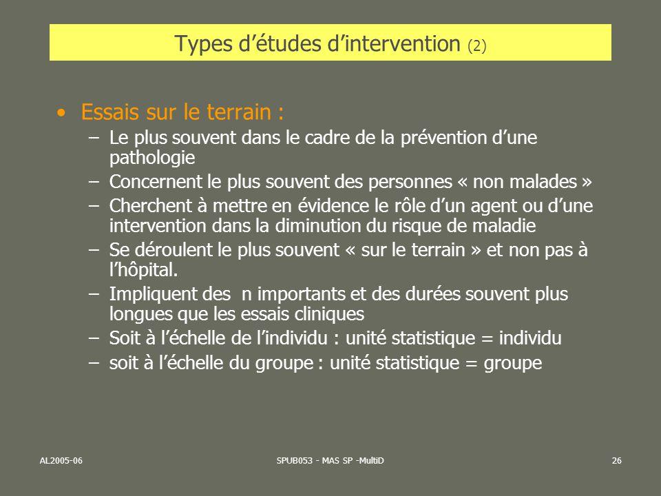 AL2005-06SPUB053 - MAS SP -MultiD26 Types détudes dintervention (2) Essais sur le terrain : –Le plus souvent dans le cadre de la prévention dune patho