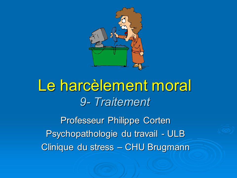 Le harcèlement moral 9- Traitement Professeur Philippe Corten Psychopathologie du travail - ULB Clinique du stress – CHU Brugmann