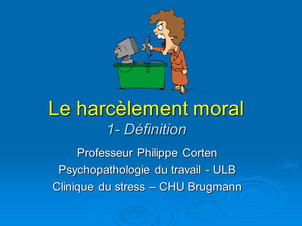 Le harcèlement moral 1- Définition Professeur Philippe Corten Psychopathologie du travail - ULB Clinique du stress – CHU Brugmann