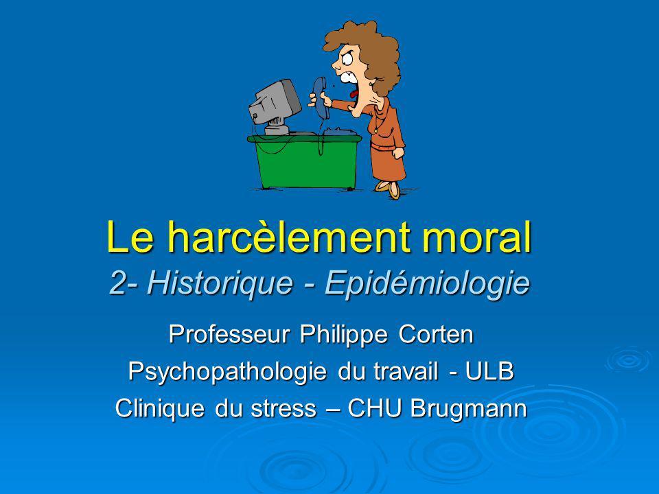 Le harcèlement moral 2- Historique - Epidémiologie Professeur Philippe Corten Psychopathologie du travail - ULB Clinique du stress – CHU Brugmann