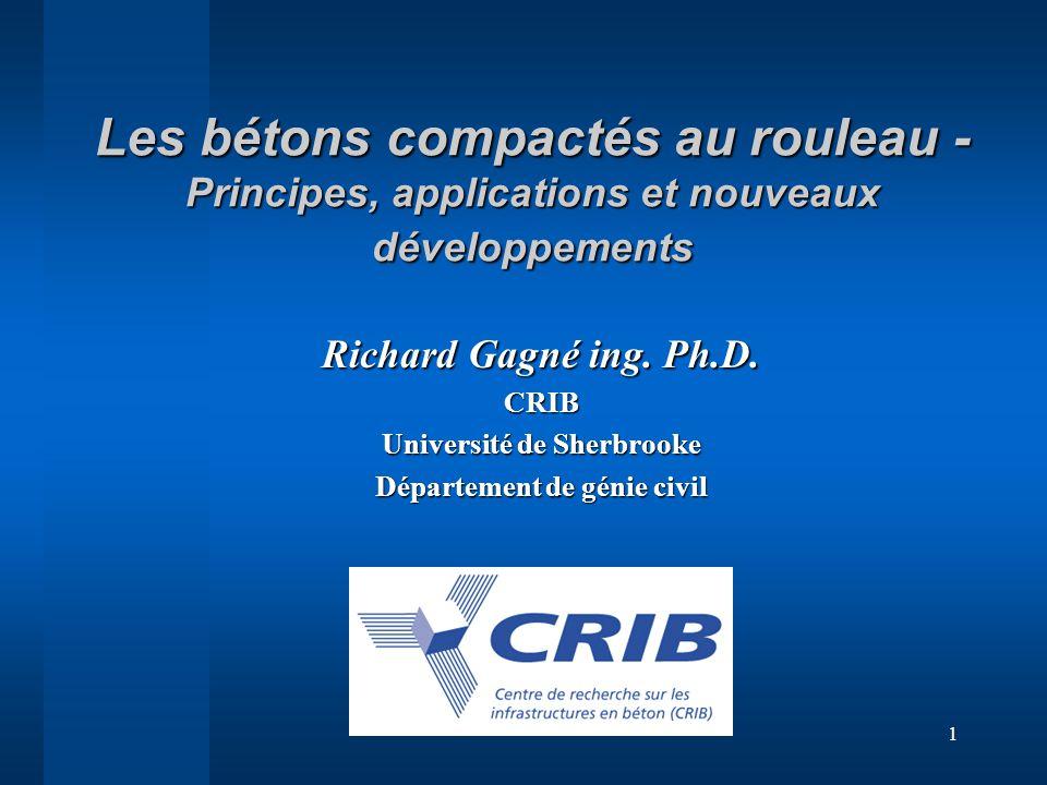 1 Les bétons compactés au rouleau - Principes, applications et nouveaux développements Richard Gagné ing. Ph.D. CRIB Université de Sherbrooke Départem