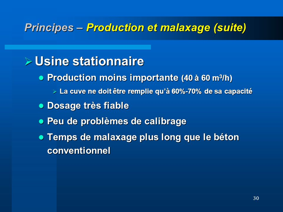 30 Principes – Production et malaxage (suite) Usine stationnaire Usine stationnaire Production moins importante (40 à 60 m 3 /h) Production moins impo