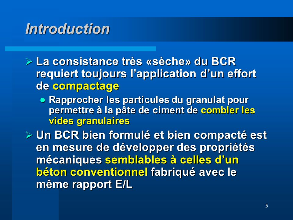 5 Introduction La consistance très «sèche» du BCR requiert toujours lapplication dun effort de compactage La consistance très «sèche» du BCR requiert