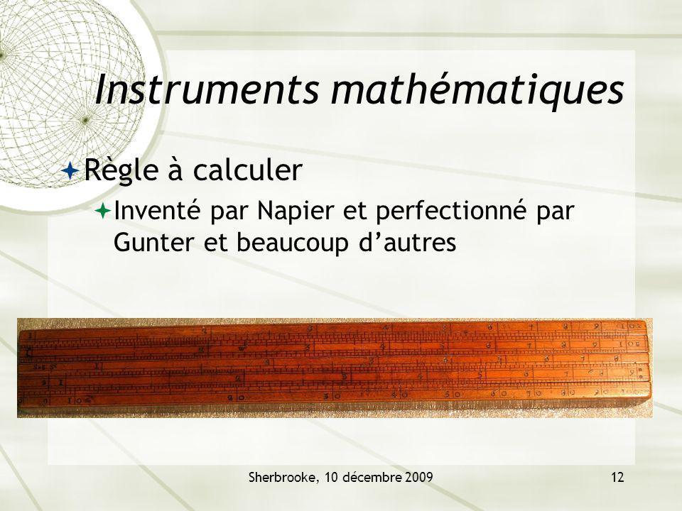 Sherbrooke, 10 décembre 200912 Instruments mathématiques Règle à calculer Inventé par Napier et perfectionné par Gunter et beaucoup dautres