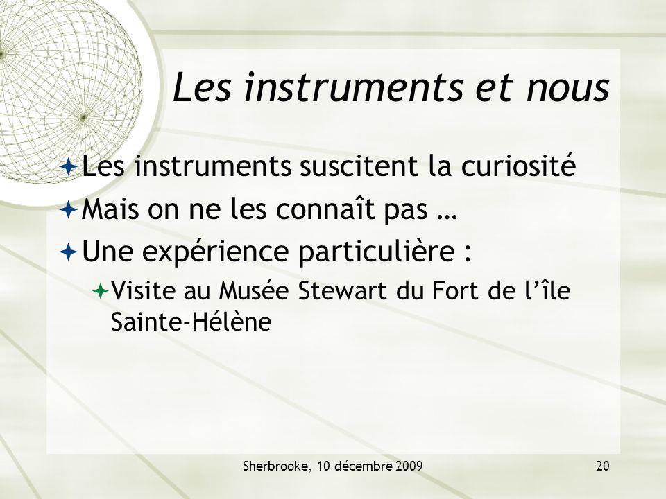 Sherbrooke, 10 décembre 200920 Les instruments et nous Les instruments suscitent la curiosité Mais on ne les connaît pas … Une expérience particulière : Visite au Musée Stewart du Fort de lîle Sainte-Hélène