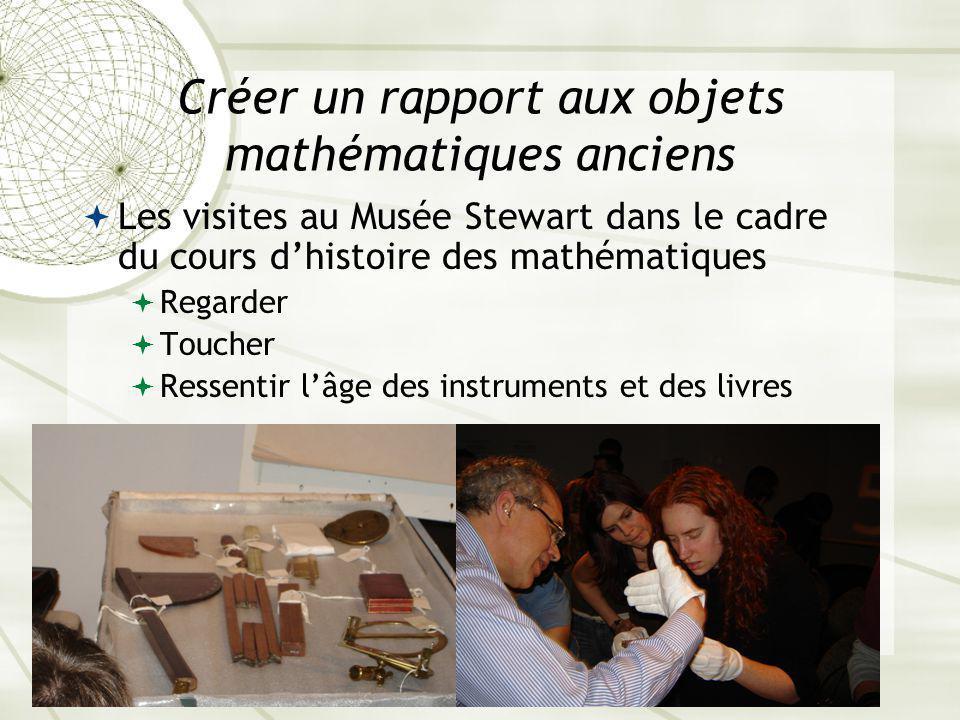 Sherbrooke, 10 décembre 200921 Créer un rapport aux objets mathématiques anciens Les visites au Musée Stewart dans le cadre du cours dhistoire des mathématiques Regarder Toucher Ressentir lâge des instruments et des livres