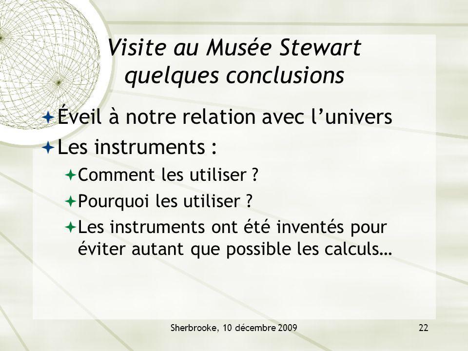 Sherbrooke, 10 décembre 200922 Visite au Musée Stewart quelques conclusions Éveil à notre relation avec lunivers Les instruments : Comment les utiliser .