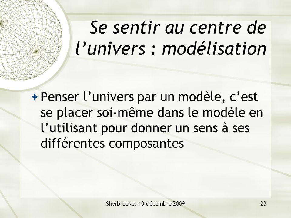 Sherbrooke, 10 décembre 200923 Se sentir au centre de lunivers : modélisation Penser lunivers par un modèle, cest se placer soi-même dans le modèle en lutilisant pour donner un sens à ses différentes composantes