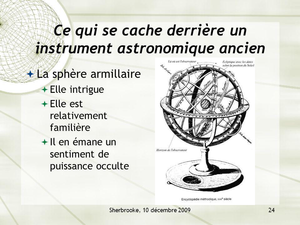 Sherbrooke, 10 décembre 200924 Ce qui se cache derrière un instrument astronomique ancien La sphère armillaire Elle intrigue Elle est relativement familière Il en émane un sentiment de puissance occulte