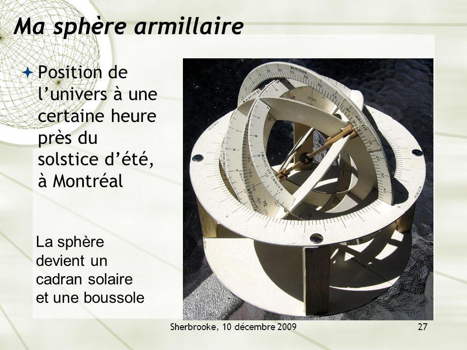 Sherbrooke, 10 décembre 200927 Ma sphère armillaire Position de lunivers à une certaine heure près du solstice dété, à Montréal La sphère devient un cadran solaire et une boussole