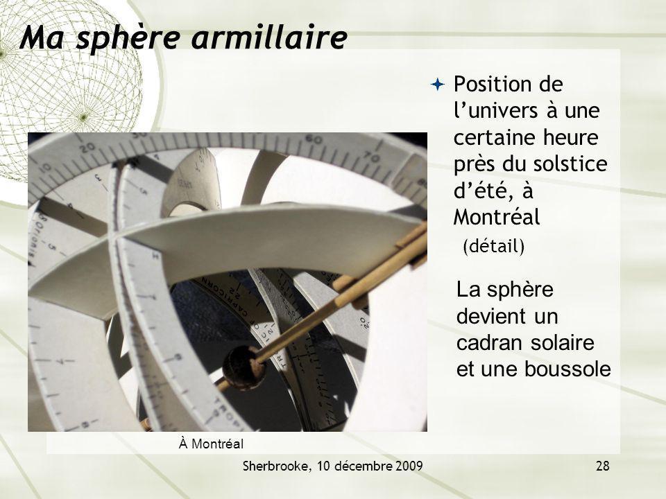 Sherbrooke, 10 décembre 200928 Ma sphère armillaire Position de lunivers à une certaine heure près du solstice dété, à Montréal (détail) La sphère devient un cadran solaire et une boussole À Montréal