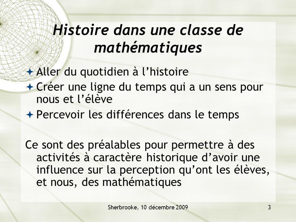 Sherbrooke, 10 décembre 20093 Histoire dans une classe de mathématiques Aller du quotidien à lhistoire Créer une ligne du temps qui a un sens pour nous et lélève Percevoir les différences dans le temps Ce sont des préalables pour permettre à des activités à caractère historique davoir une influence sur la perception quont les élèves, et nous, des mathématiques
