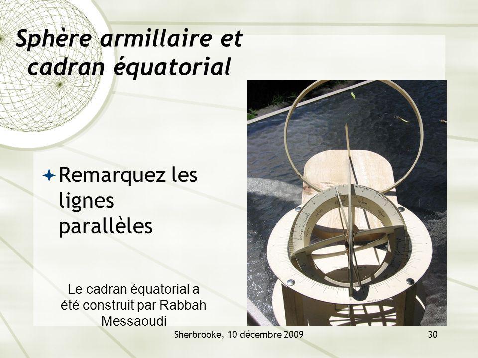 Sherbrooke, 10 décembre 200930 Sphère armillaire et cadran équatorial Remarquez les lignes parallèles Le cadran équatorial a été construit par Rabbah Messaoudi