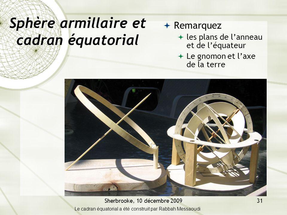 Sherbrooke, 10 décembre 200931 Sphère armillaire et cadran équatorial Remarquez les plans de lanneau et de léquateur Le gnomon et laxe de la terre Le cadran équatorial a été construit par Rabbah Messaoudi