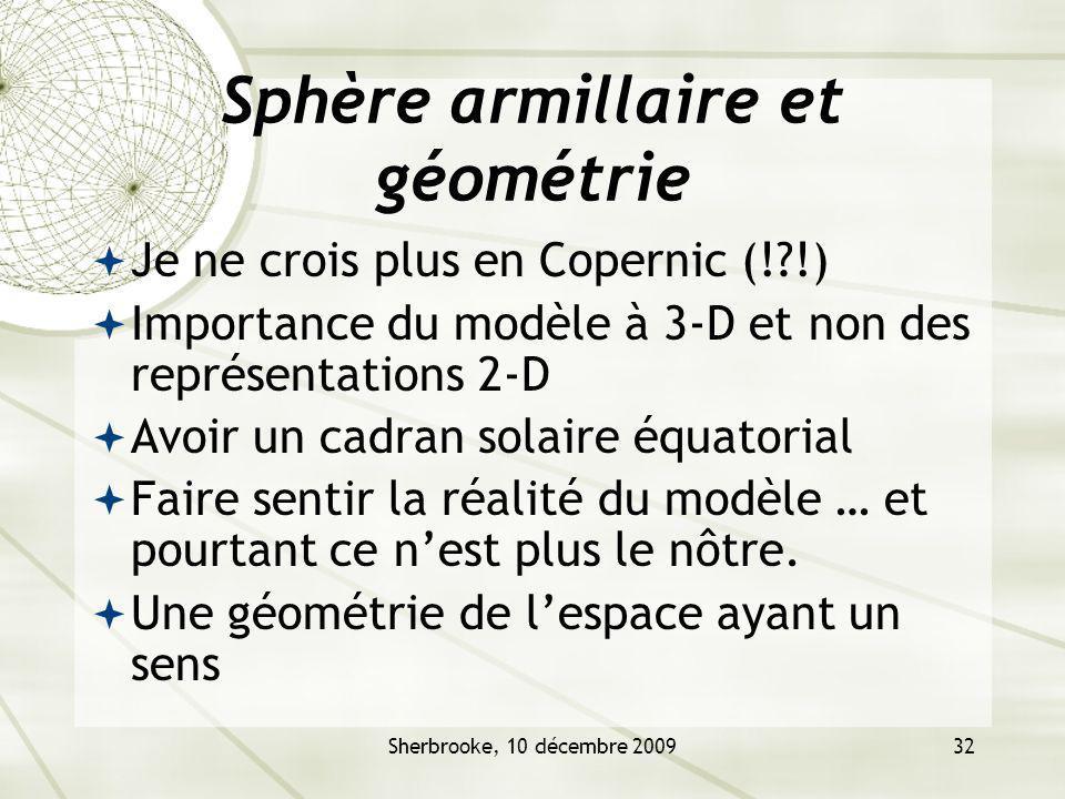 Sherbrooke, 10 décembre 200932 Sphère armillaire et géométrie Je ne crois plus en Copernic (!?!) Importance du modèle à 3-D et non des représentations 2-D Avoir un cadran solaire équatorial Faire sentir la réalité du modèle … et pourtant ce nest plus le nôtre.