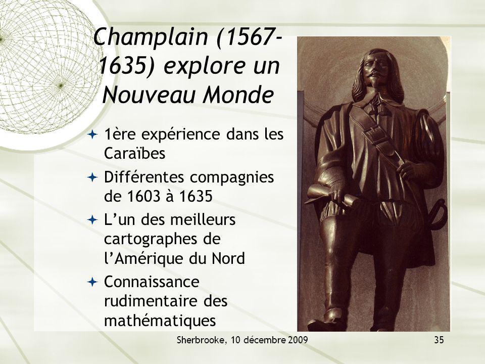 Sherbrooke, 10 décembre 200935 Champlain (1567- 1635) explore un Nouveau Monde 1ère expérience dans les Caraïbes Différentes compagnies de 1603 à 1635 Lun des meilleurs cartographes de lAmérique du Nord Connaissance rudimentaire des mathématiques