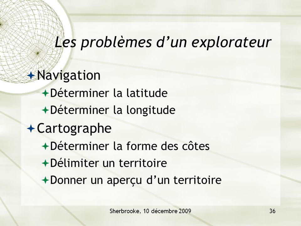 Sherbrooke, 10 décembre 200936 Les problèmes dun explorateur Navigation Déterminer la latitude Déterminer la longitude Cartographe Déterminer la forme