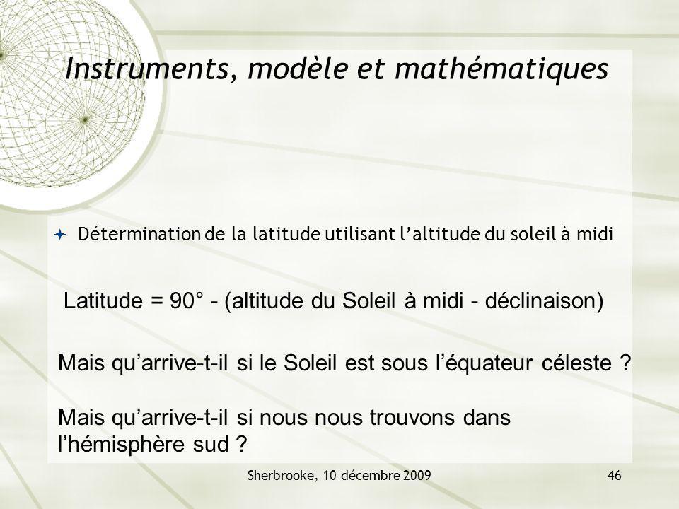 Sherbrooke, 10 décembre 200946 Instruments, modèle et mathématiques Détermination de la latitude utilisant laltitude du soleil à midi Latitude = 90° -