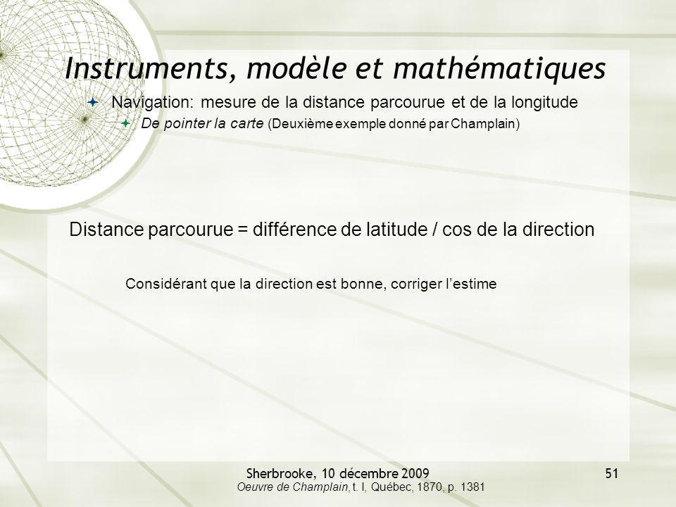 Sherbrooke, 10 décembre 200951 Instruments, modèle et mathématiques Navigation: mesure de la distance parcourue et de la longitude De pointer la carte (Deuxième exemple donné par Champlain) Oeuvre de Champlain, t.