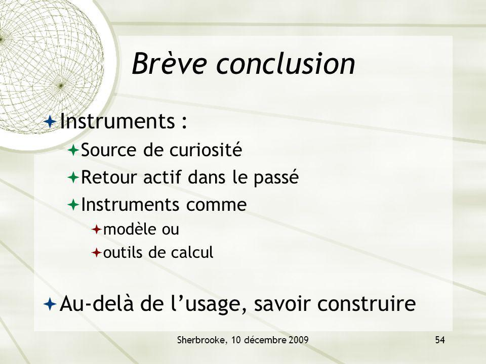 Sherbrooke, 10 décembre 200954 Brève conclusion Instruments : Source de curiosité Retour actif dans le passé Instruments comme modèle ou outils de calcul Au-delà de lusage, savoir construire