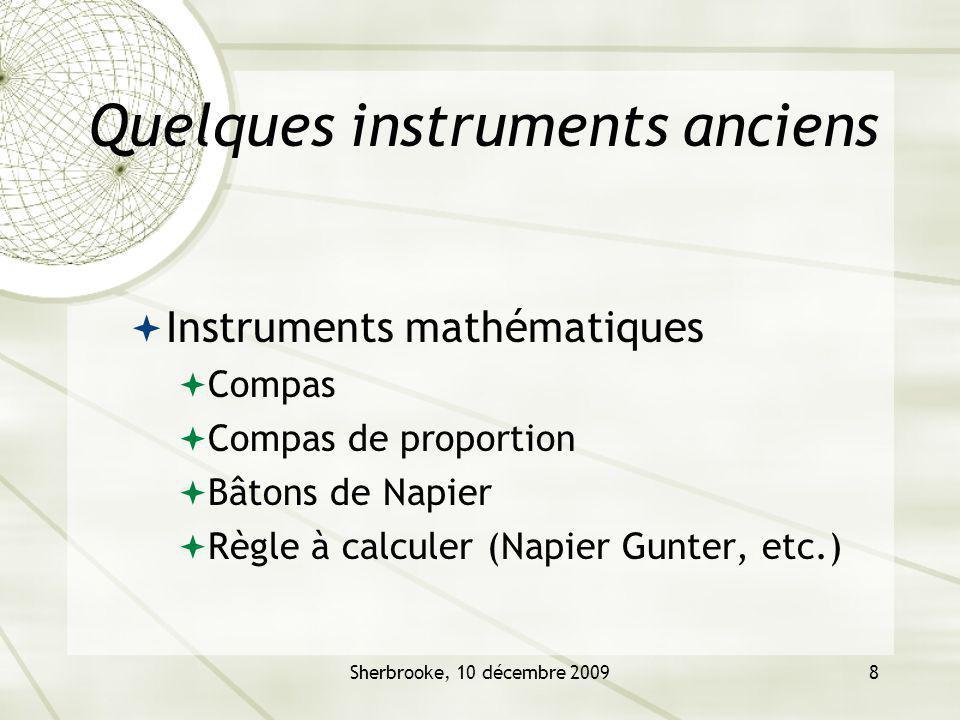 Sherbrooke, 10 décembre 20098 Quelques instruments anciens Instruments mathématiques Compas Compas de proportion Bâtons de Napier Règle à calculer (Napier Gunter, etc.)