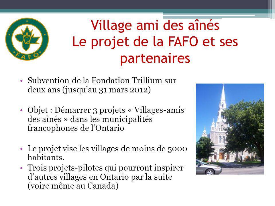 Village ami des aînés Le projet de la FAFO et ses partenaires Subvention de la Fondation Trillium sur deux ans (jusquau 31 mars 2012) Objet : Démarrer 3 projets « Villages-amis des aînés » dans les municipalités francophones de lOntario Le projet vise les villages de moins de 5000 habitants.