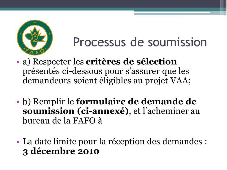 Processus de soumission a) Respecter les critères de sélection présentés ci-dessous pour sassurer que les demandeurs soient éligibles au projet VAA; b) Remplir le formulaire de demande de soumission (ci-annexé), et lacheminer au bureau de la FAFO à La date limite pour la réception des demandes : 3 décembre 2010