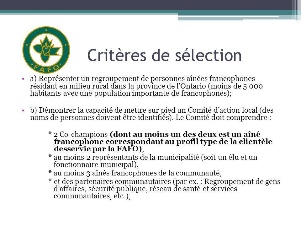 Critères de sélection a) Représenter un regroupement de personnes aînées francophones résidant en milieu rural dans la province de lOntario (moins de 5 000 habitants avec une population importante de francophones); b) Démontrer la capacité de mettre sur pied un Comité daction local (des noms de personnes doivent être identifiés).