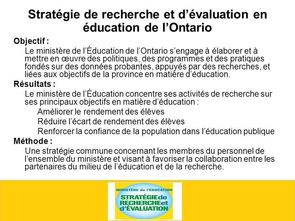 Stratégie de recherche et dévaluation en éducation de lOntario Objectif : Le ministère de lÉducation de lOntario sengage à élaborer et à mettre en œuvre des politiques, des programmes et des pratiques fondés sur des données probantes, appuyés par des recherches, et liées aux objectifs de la province en matière déducation.