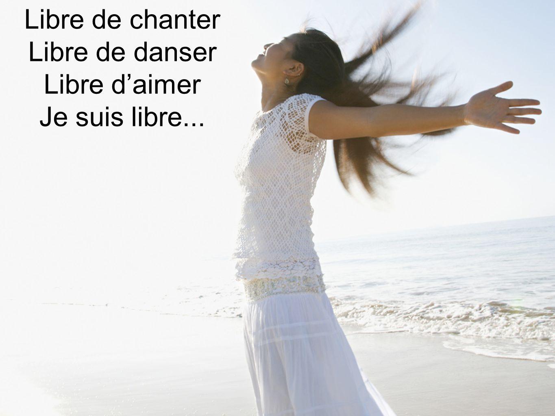 Libre de chanter Libre de danser Libre daimer Je suis libre...