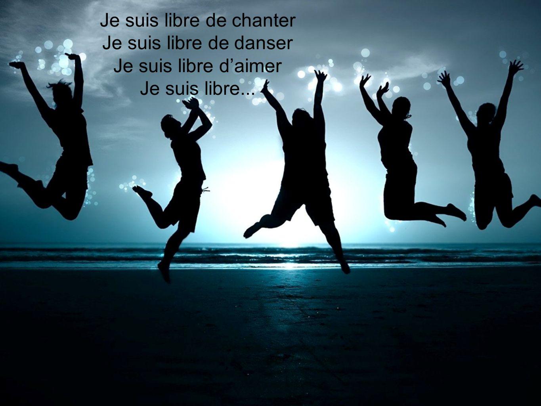 Je suis libre de chanter Je suis libre de danser Je suis libre daimer Je suis libre...
