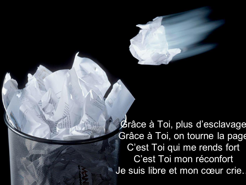 Grâce à Toi, plus desclavage Grâce à Toi, on tourne la page Cest Toi qui me rends fort Cest Toi mon réconfort Je suis libre et mon cœur crie…