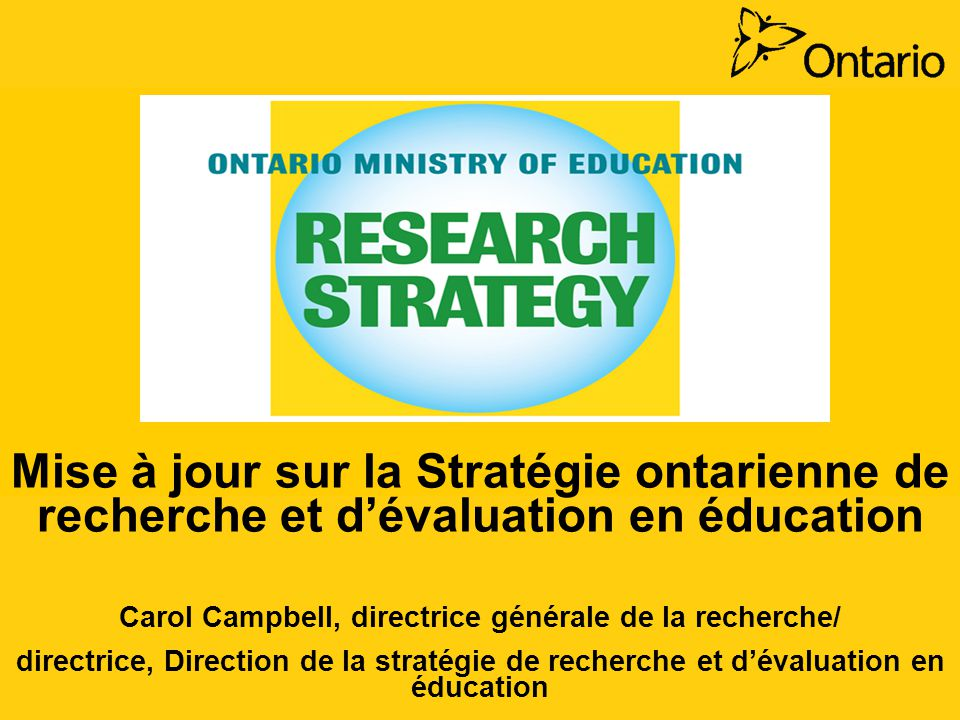Mise à jour sur la Stratégie ontarienne de recherche et dévaluation en éducation Carol Campbell, directrice générale de la recherche/ directrice, Direction de la stratégie de recherche et dévaluation en éducation